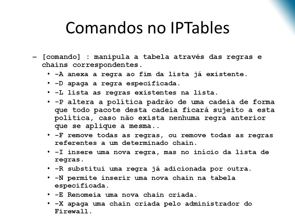 Comandos no IPTables [comando] : manipula a tabela através das regras e chains correspondentes. -A anexa a regra ao fim da lista já existente.
